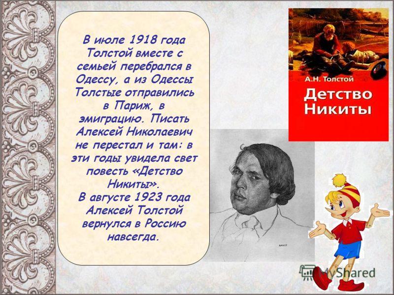 В июле 1918 года Толстой вместе с семьей перебрался в Одессу, а из Одессы Толстые отправились в Париж, в эмиграцию. Писать Алексей Николаевич не перестал и там: в эти годы увидела свет повесть «Детство Никиты». В августе 1923 года Алексей Толстой вер