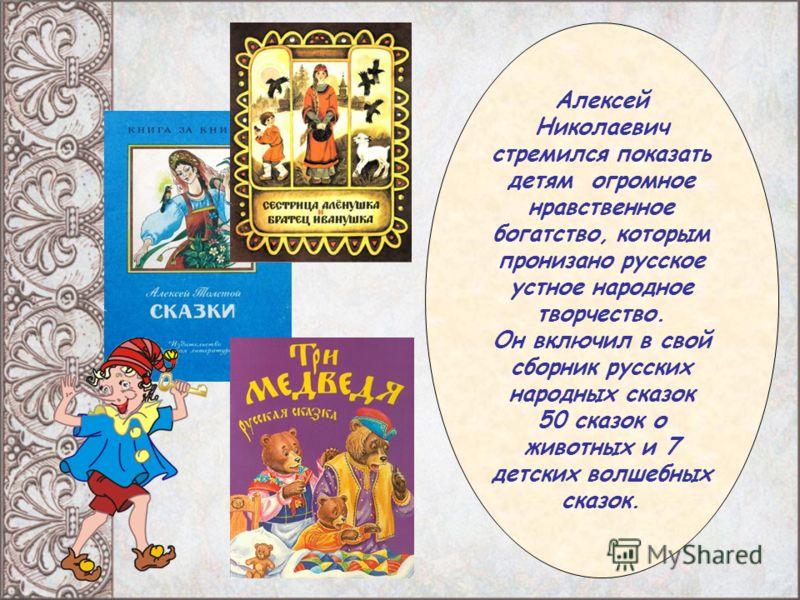 Алексей Николаевич стремился показать детям огромное нравственное богатство, которым пронизано русское устное народное творчество. Он включил в свой сборник русских народных сказок 50 сказок о животных и 7 детских волшебных сказок.