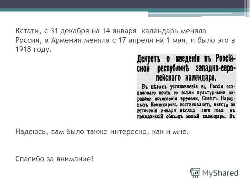 Кстати, с 31 декабря на 14 января календарь меняла Россия, а Армения меняла с 17 апреля на 1 мая, и было это в 1918 году. Надеюсь, вам было также интересно, как и мне. Спасибо за внимание!