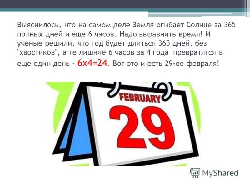 Выяснилось, что на самом деле Земля огибает Солнце за 365 полных дней и еще 6 часов. Надо выравнить время! И ученые решили, что год будет длиться 365 дней, без