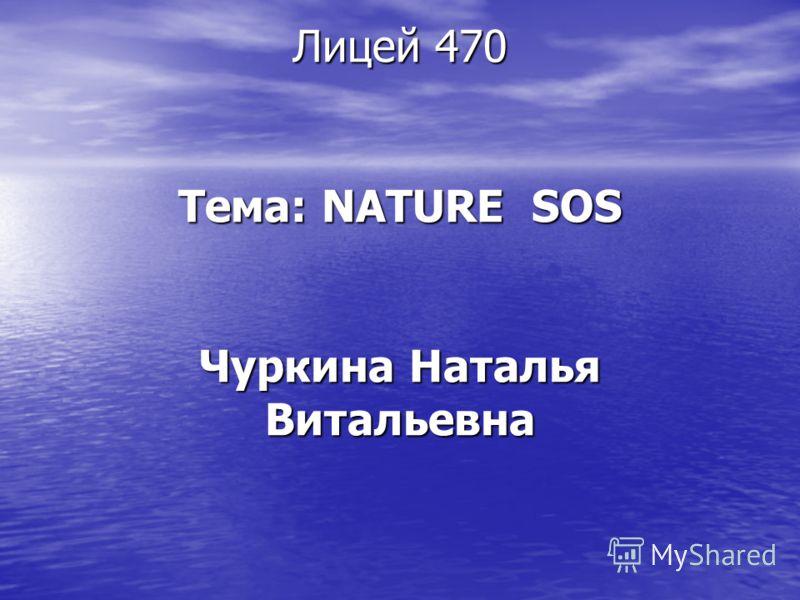 Лицей 470 Тема: NATURE SOS Чуркина Наталья Витальевна