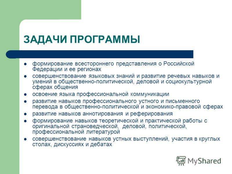 ЗАДАЧИ ПРОГРАММЫ формирование всестороннего представления о Российской Федерации и ее регионах совершенствование языковых знаний и развитие речевых навыков и умений в общественно-политической, деловой и социокультурной сферах общения освоение языка п