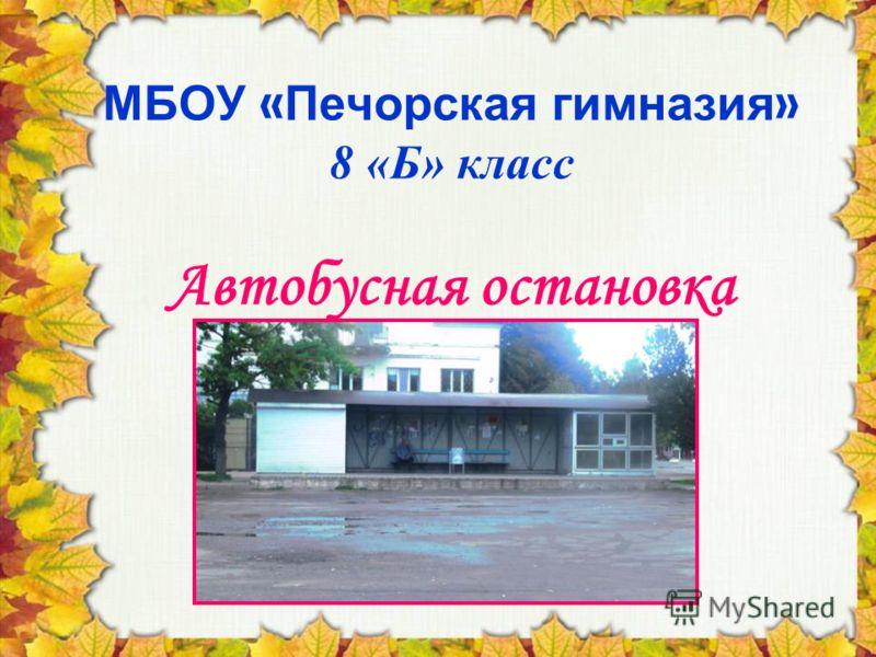 МБОУ « Печорская гимназия » 8 «Б» класс Автобусная остановка