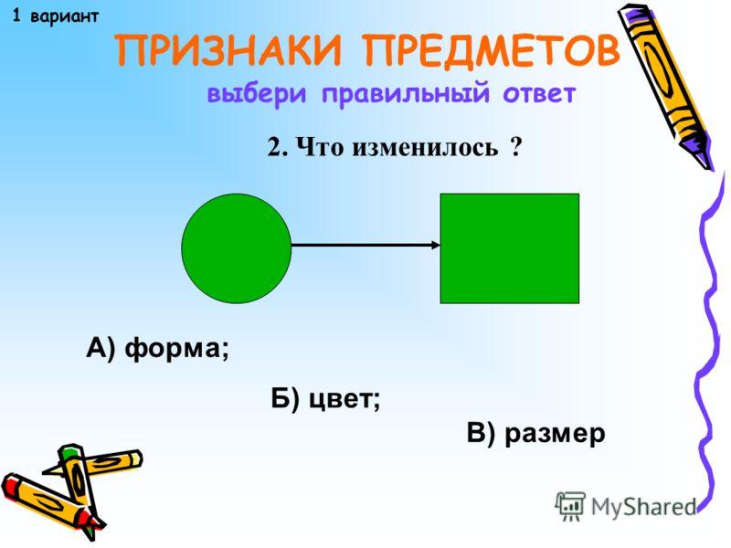 ПРИЗНАКИ ПРЕДМЕТОВ 1. Фигуры разбиты на группы по… выбери правильный ответ А) форме; Б) цвету; В) размеру 1 вариант