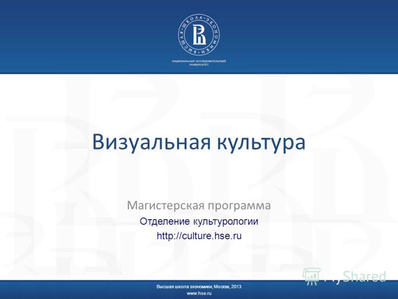 Визуальная культура Магистерская программа Отделение культурологии http://culture.hse.ru Высшая школа экономики, Москва, 2013 www.hse.ru