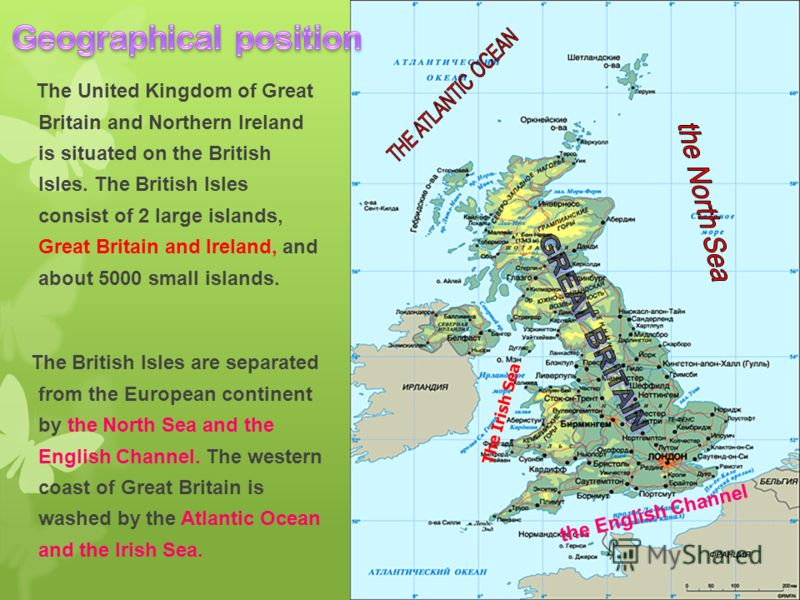 The United Kingdom of Great Britain and Northern Ireland is situated on the British Isles. The British Isles consist of 2 large islands, Great Britain and Ireland, and about 5000 small islands. The British Isles are separated from the European contin