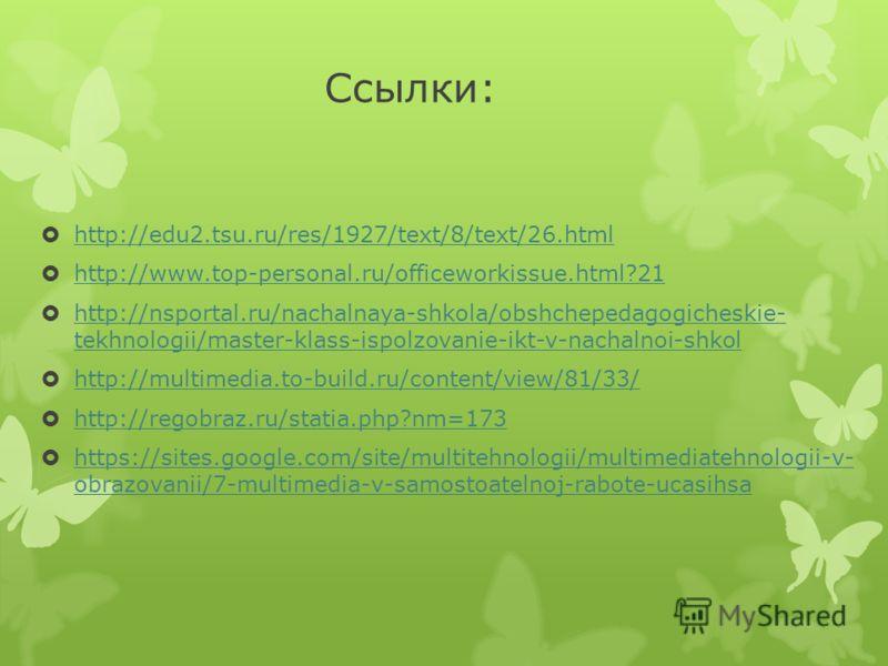 Ссылки: http://edu2.tsu.ru/res/1927/text/8/text/26.html http://www.top-personal.ru/officeworkissue.html?21 http://nsportal.ru/nachalnaya-shkola/obshchepedagogicheskie- tekhnologii/master-klass-ispolzovanie-ikt-v-nachalnoi-shkol http://nsportal.ru/nac