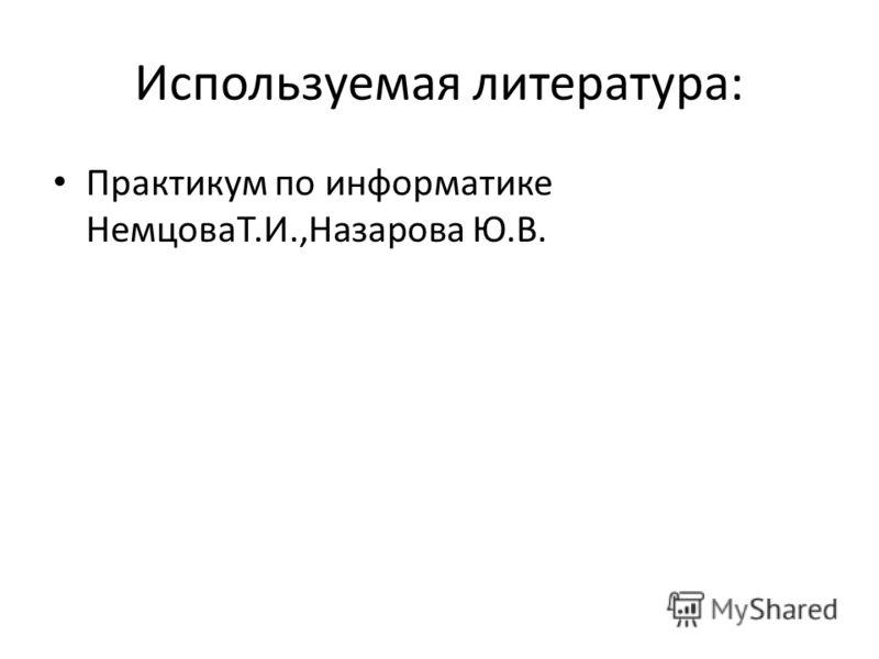 Используемая литература: Практикум по информатике НемцоваТ.И.,Назарова Ю.В.
