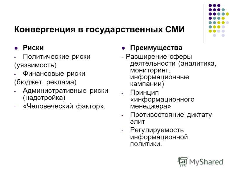 Конвергенция в государственных СМИ Риски - Политические риски (уязвимость) - Финансовые риски (бюджет, реклама) - Административные риски (надстройка) - «Человеческий фактор». Преимущества - Расширение сферы деятельности (аналитика, мониторинг, информ