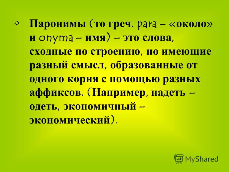 Паронимы (то греч. para – «около» и onyma – имя) – это слова, сходные по строению, но имеющие разный смысл, образованные от одного корня с помощью разных аффиксов. (Например, надеть – одеть, экономичный – экономический).