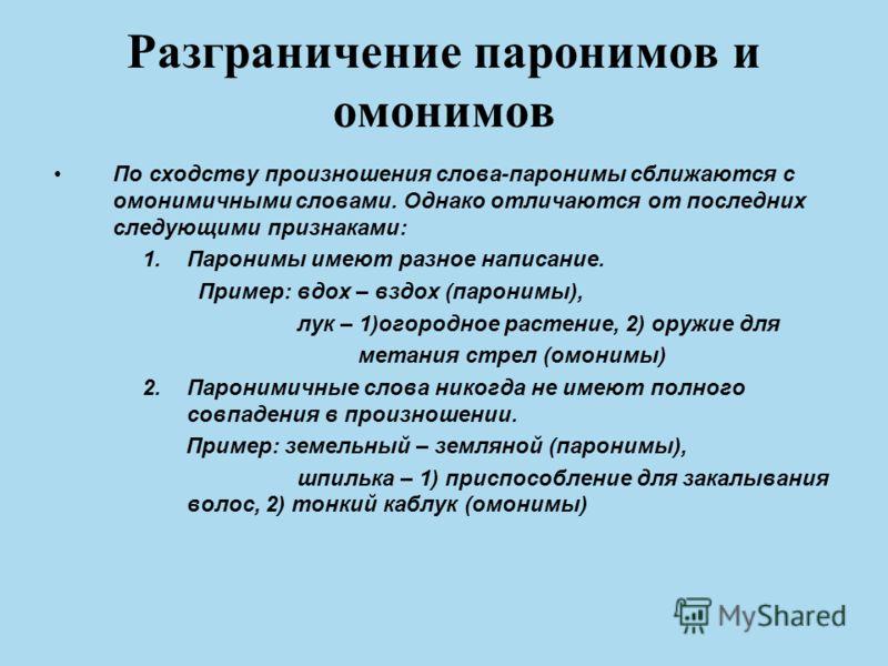 Разграничение паронимов и омонимов По сходству произношения слова-паронимы сближаются с омонимичными словами. Однако отличаются от последних следующими признаками: 1.Паронимы имеют разное написание. Пример: вдох – вздох (паронимы), лук – 1)огородное
