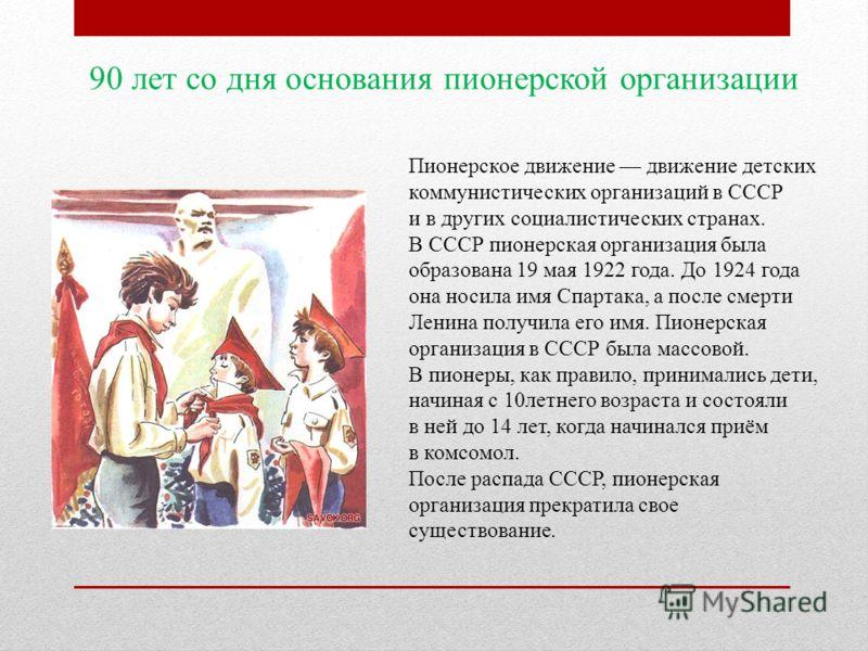 90 лет со дня основания пионерской организации Пионерское движение движение детских коммунистических организаций в СССР и в других социалистических странах. В СССР пионерская организация была образована 19 мая 1922 года. До 1924 года она носила имя С