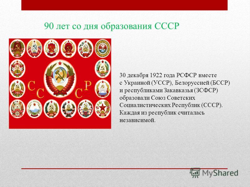 30 декабря 1922 года РСФСР вместе с Украиной (УССР), Белоруссией (БССР) и республиками Закавказья (ЗСФСР) образовали Союз Советских Социалистических Республик (СССР). Каждая из республик считалась независимой.