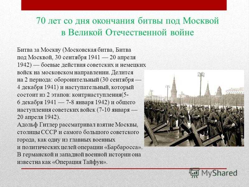 70 лет со дня окончания битвы под Москвой в Великой Отечественной войне Битва за Москву (Московская битва, Битва под Москвой, 30 сентября 1941 20 апреля 1942) боевые действия советских и немецких войск на московском направлении. Делится на 2 периода: