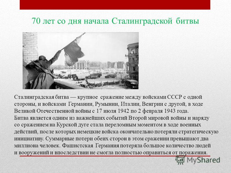 70 лет со дня начала Сталинградской битвы Сталинградская битва крупное сражение между войсками СССР с одной стороны, и войсками Германии, Румынии, Италии, Венгрии с другой, в ходе Великой Отечественной войны с 17 июля 1942 по 2 февраля 1943 года. Бит
