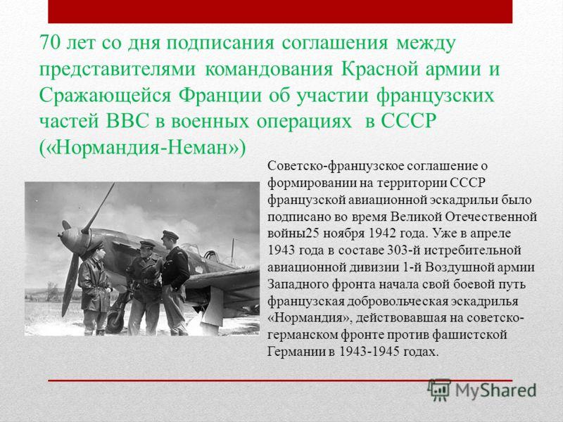 70 лет со дня подписания соглашения между представителями командования Красной армии и Сражающейся Франции об участии французских частей ВВС в военных операциях в СССР («Нормандия-Неман») Советско-французское соглашение о формировании на территории С