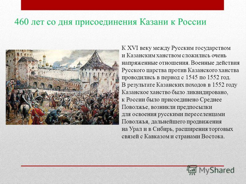 К XVI веку между Русским государством и Казанским ханством сложились очень напряженные отношения. Военные действия Русского царства против Казанского ханства проводились в период с 1545 по 1552 год. В результате Казанских походов в 1552 году Казанско