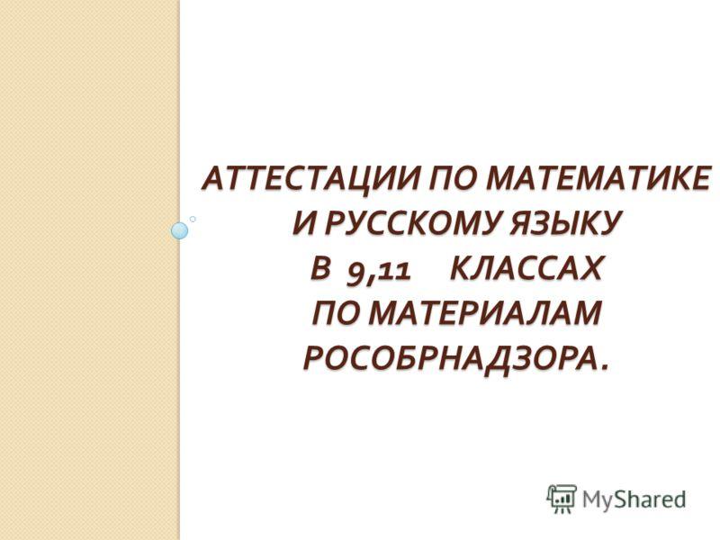 АТТЕСТАЦИИ ПО МАТЕМАТИКЕ И РУССКОМУ ЯЗЫКУ В 9,11 КЛАССАХ ПО МАТЕРИАЛАМ РОСОБРНАДЗОРА.