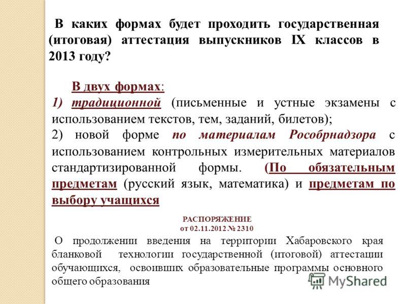 В каких формах будет проходить государственная (итоговая) аттестация выпускников IX классов в 2013 году? В двух формах: 1)традиционной (письменные и устные экзамены с использованием текстов, тем, заданий, билетов); 2) новой форме по материалам Рособр