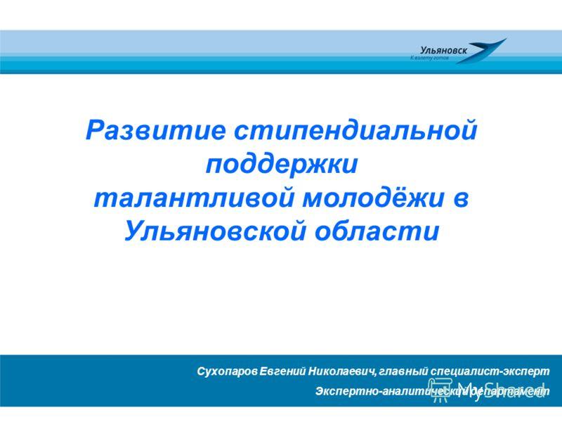Развитие стипендиальной поддержки талантливой молодёжи в Ульяновской области Сухопаров Евгений Николаевич, главный специалист-эксперт Экспертно-аналитический департамент
