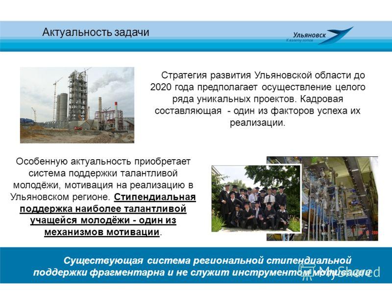 Актуальность задачи Стратегия развития Ульяновской области до 2020 года предполагает осуществление целого ряда уникальных проектов. Кадровая составляющая - один из факторов успеха их реализации. Особенную актуальность приобретает система поддержки та