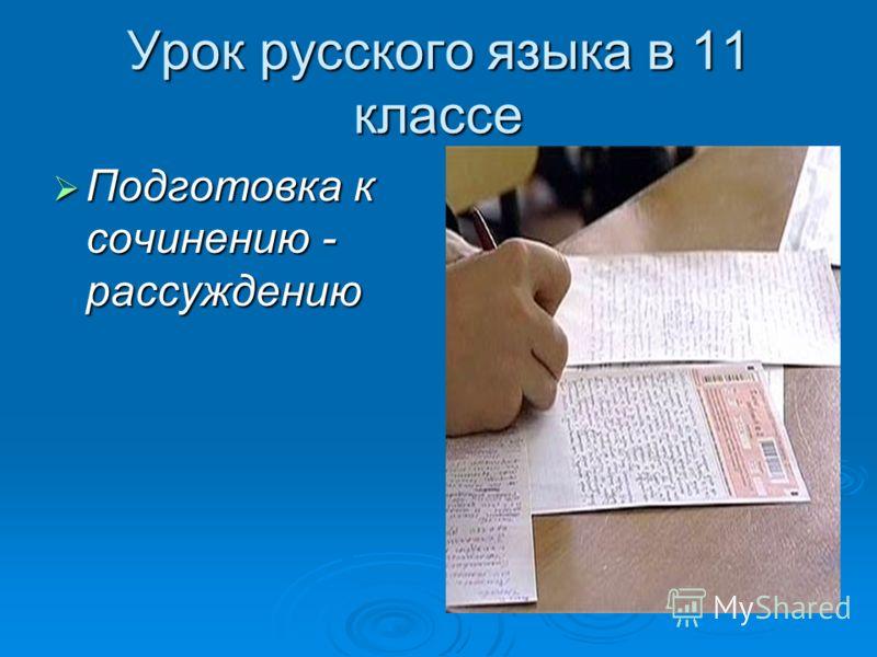 Урок русского языка в 11 классе Подготовка к сочинению - рассуждению Подготовка к сочинению - рассуждению