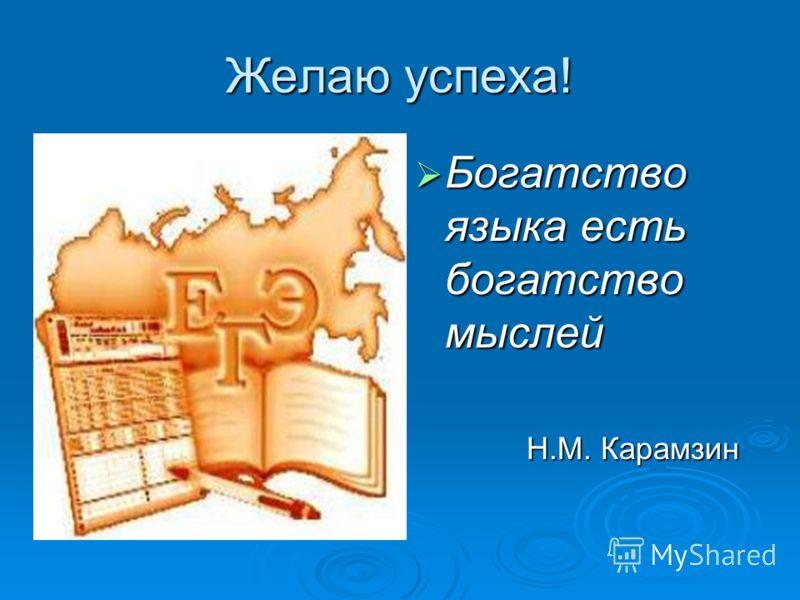 Желаю успеха! Богатство языка есть богатство мыслей Богатство языка есть богатство мыслей Н.М. Карамзин Н.М. Карамзин
