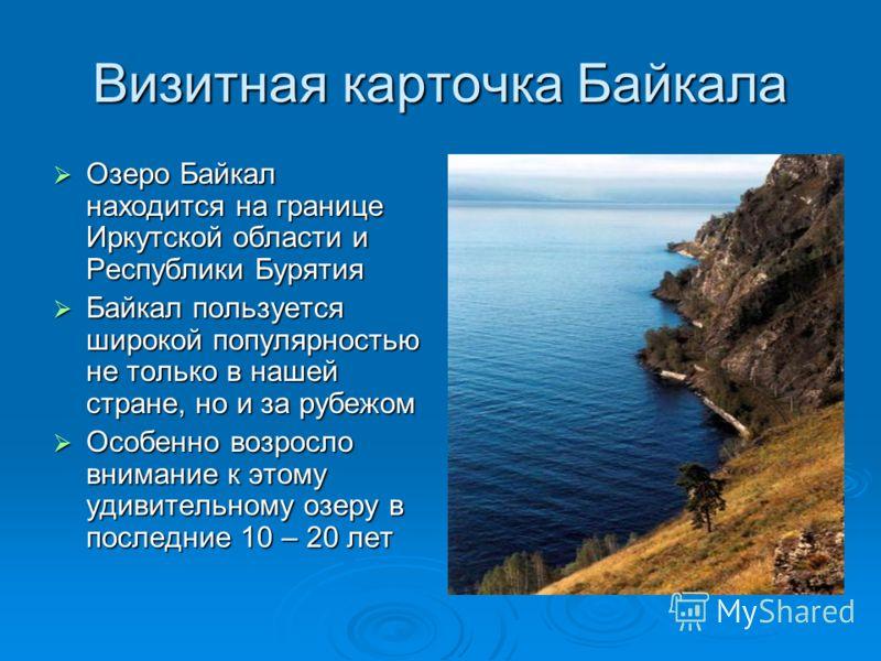 Визитная карточка Байкала Озеро Байкал находится на границе Иркутской области и Республики Бурятия Озеро Байкал находится на границе Иркутской области и Республики Бурятия Байкал пользуется широкой популярностью не только в нашей стране, но и за рубе