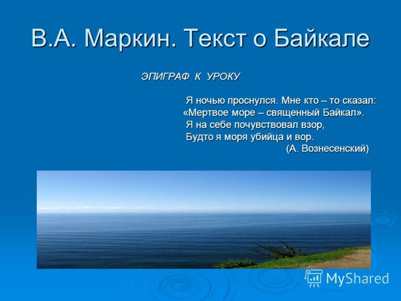 В.А. Маркин. Текст о Байкале ЭПИГРАФ К УРОКУ ЭПИГРАФ К УРОКУ Я ночью проснулся. Мне кто – то сказал: Я ночью проснулся. Мне кто – то сказал: «Мертвое море – священный Байкал». «Мертвое море – священный Байкал». Я на себе почувствовал взор, Я на себе