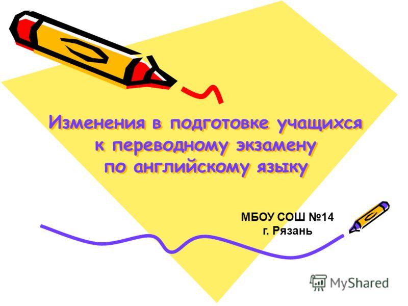 Изменения в подготовке учащихся к переводному экзамену по английскому языку МБОУ СОШ 14 г. Рязань