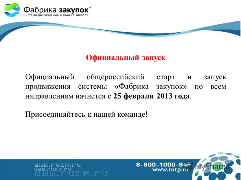 Официальный запуск Официальный общероссийский старт и запуск продвижения системы «Фабрика закупок» по всем направлениям начнется с 25 февраля 2013 года. Присоединяйтесь к нашей команде!