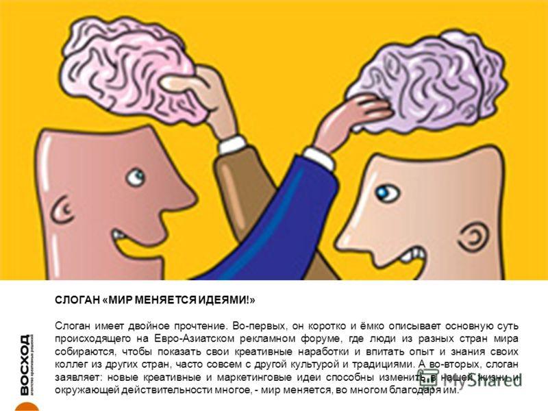 СЛОГАН «МИР МЕНЯЕТСЯ ИДЕЯМИ!» Слоган имеет двойное прочтение. Во-первых, он коротко и ёмко описывает основную суть происходящего на Евро-Азиатском рекламном форуме, где люди из разных стран мира собираются, чтобы показать свои креативные наработки и