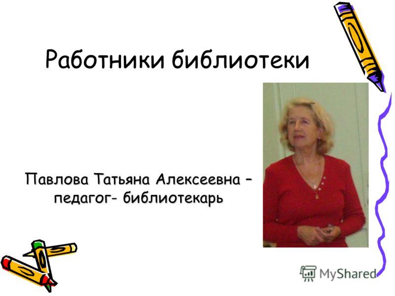 Работники библиотеки Павлова Татьяна Алексеевна – педагог- библиотекарь