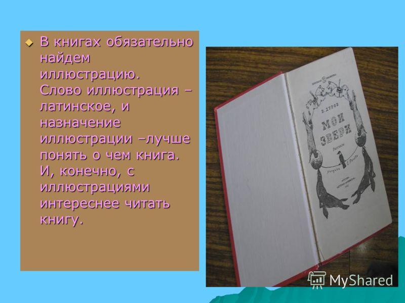 В книгах обязательно найдем иллюстрацию. Слово иллюстрация – латинское, и назначение иллюстрации –лучше понять о чем книга. И, конечно, с иллюстрациями интереснее читать книгу. В книгах обязательно найдем иллюстрацию. Слово иллюстрация – латинское, и