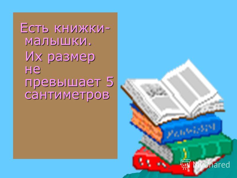 Есть книжки- малышки. Есть книжки- малышки. Их размер не превышает 5 сантиметров Их размер не превышает 5 сантиметров