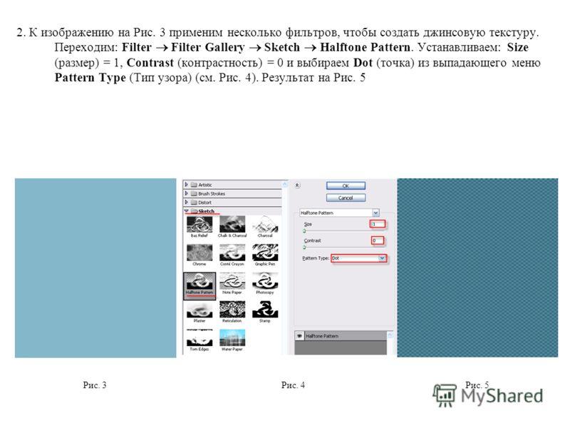 2. К изображению на Рис. 3 применим несколько фильтров, чтобы создать джинсовую текстуру. Переходим: Filter Filter Gallery Sketch Halftone Pattern. Устанавливаем: Size (размер) = 1, Contrast (контрастность) = 0 и выбираем Dot (точка) из выпадающего м