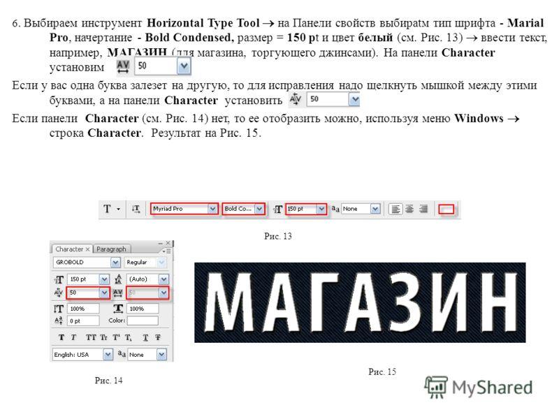 6. Выбираем инструмент Horizontal Type Tool на Панели свойств выбираtм тип шрифта - Marial Pro, начертание - Bold Condensed, размер = 150 pt и цвет белый (см. Рис. 13) ввести текст, например, МАГАЗИН (для магазина, торгующего джинсами). На панели Cha