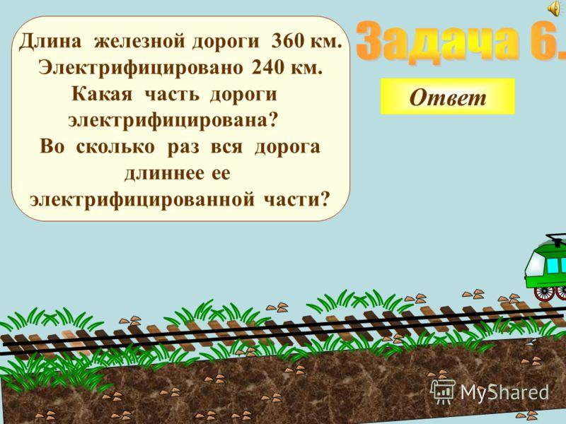 Длина железной дороги 360 км. Электрифицировано 240 км. Какая часть дороги электрифицирована? Во сколько раз вся дорога длиннее ее электрифицированной части? Ответ
