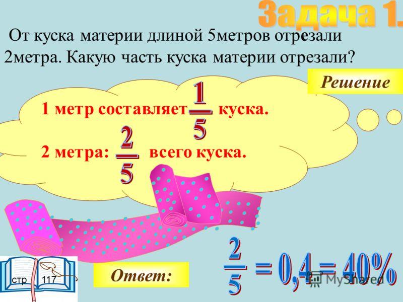 От куска материи длиной 5метров отрезали 2метра. Какую часть куска материи отрезали? 1 метр составляет куска. 2 метра: всего куска. Ответ: Решение стр 117