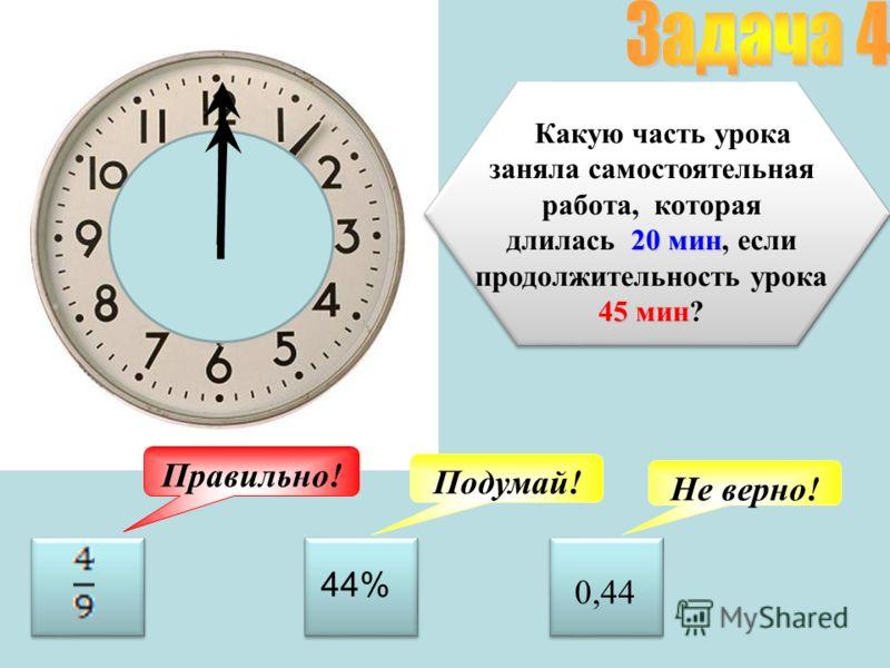 Какую часть урока заняла самостоятельная работа, которая 20 мин 45 мин длилась 20 мин, если продолжительность урока 45 мин? Подумай! Не верно! Правильно! 44% 0,44