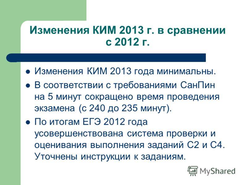 Изменения КИМ 2013 г. в сравнении с 2012 г. Изменения КИМ 2013 года минимальны. В соответствии с требованиями СанПин на 5 минут сокращено время проведения экзамена (с 240 до 235 минут). По итогам ЕГЭ 2012 года усовершенствована система проверки и оце