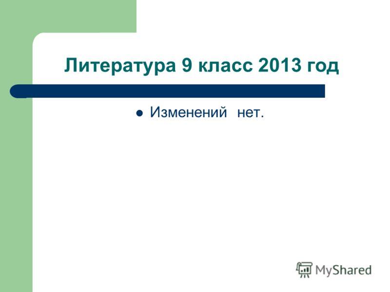 Литература 9 класс 2013 год Изменений нет.