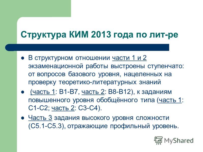 Структура КИМ 2013 года по лит-ре В структурном отношении части 1 и 2 экзаменационной работы выстроены ступенчато: от вопросов базового уровня, нацеленных на проверку теоретико-литературных знаний (часть 1: В1-В7, часть 2: В8-В12), к заданиям повышен