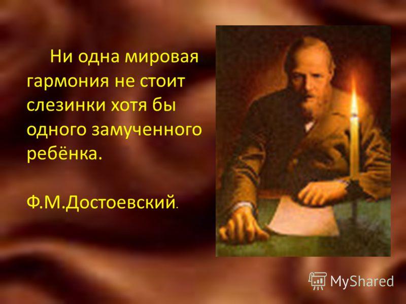 Ни одна мировая гармония не стоит слезинки хотя бы одного замученного ребёнка. Ф.М.Достоевский.