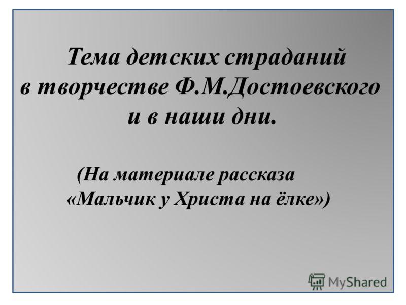 Тема детских страданий в творчестве Ф.М.Достоевского и в наши дни. (На материале рассказа «Мальчик у Христа на ёлке»)