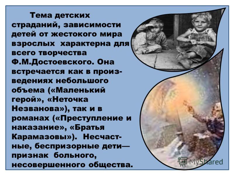 Тема детских страданий, зависимости детей от жестокого мира взрослых характерна для всего творчества Ф.М.Достоевского. Она встречается как в произ- ведениях небольшого объема («Маленький герой», «Неточка Незванова»), так и в романах («Преступление и