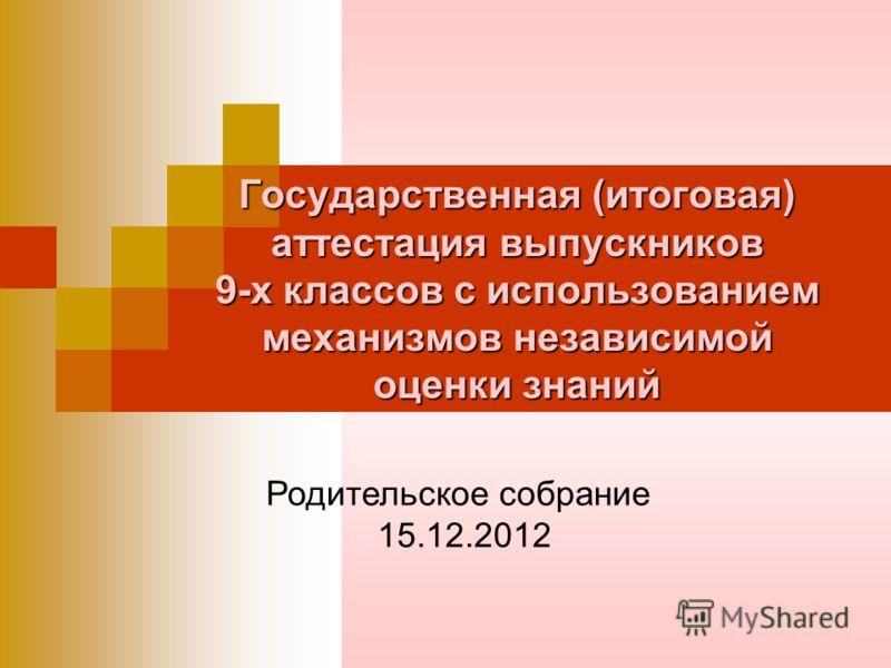 Государственная (итоговая) аттестация выпускников 9-х классов с использованием механизмов независимой оценки знаний Родительское собрание 15.12.2012