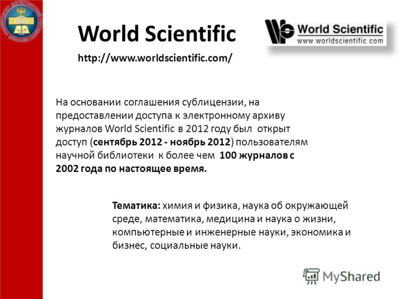 World Scientific На основании соглашения сублицензии, на предоставлении доступа к электронному архиву журналов World Scientific в 2012 году был открыт доступ (сентябрь 2012 - ноябрь 2012) пользователям научной библиотеки к более чем 100 журналов с 20