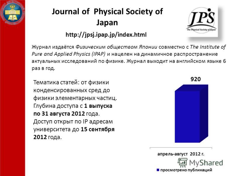 Journal of Physical Society of Japan Журнал издаётся Физическим обществом Японии совместно с The Institute of Pure and Applied Physics (IPAP) и нацелен на динамичное распространение актуальных исследований по физике. Журнал выходит на английском язык