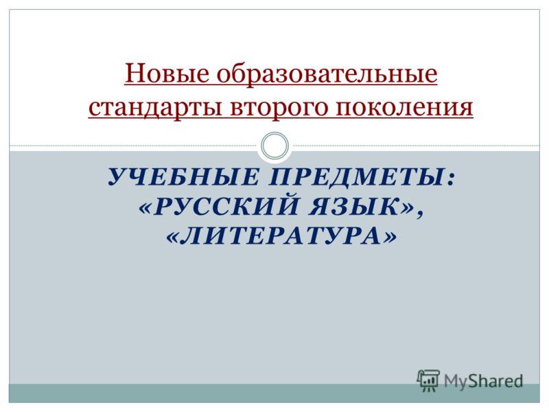 УЧЕБНЫЕ ПРЕДМЕТЫ: «РУССКИЙ ЯЗЫК», «ЛИТЕРАТУРА» Новые образовательные стандарты второго поколения